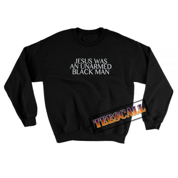 Jesus Was An Unarmed Black Man Sweatshirt S-3XL